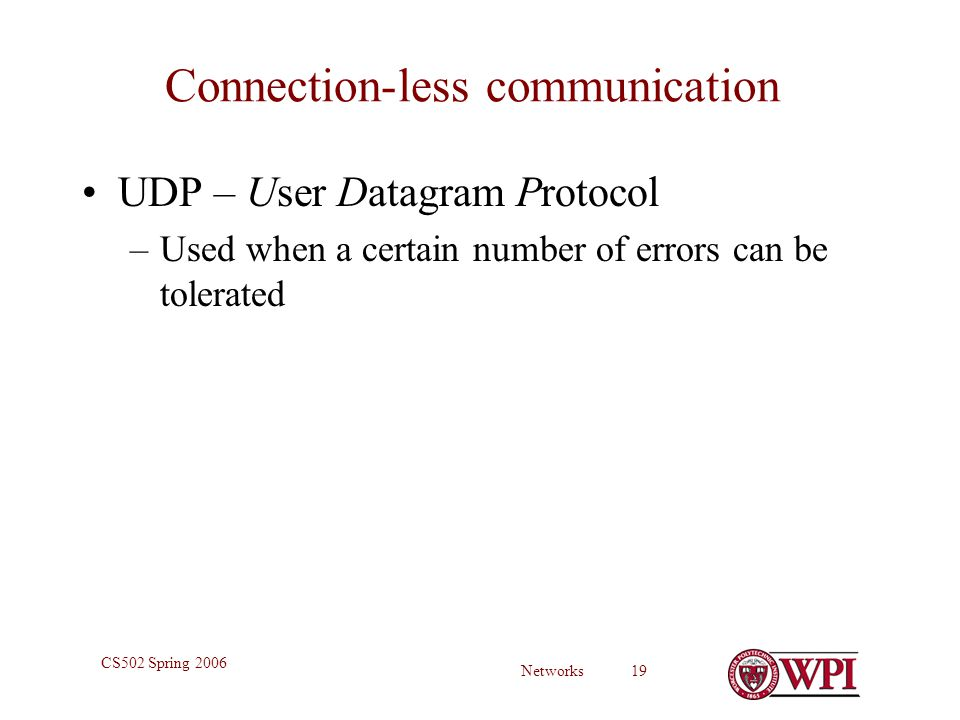 Networks 19 CS502 Spring 2006 Connection-less communication UDP – User Datagram Protocol –Used when a certain number of errors can be tolerated