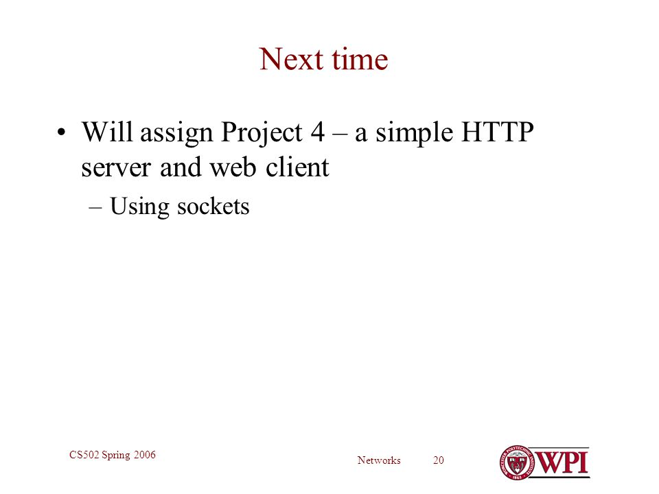 Networks 20 CS502 Spring 2006 Next time Will assign Project 4 – a simple HTTP server and web client –Using sockets