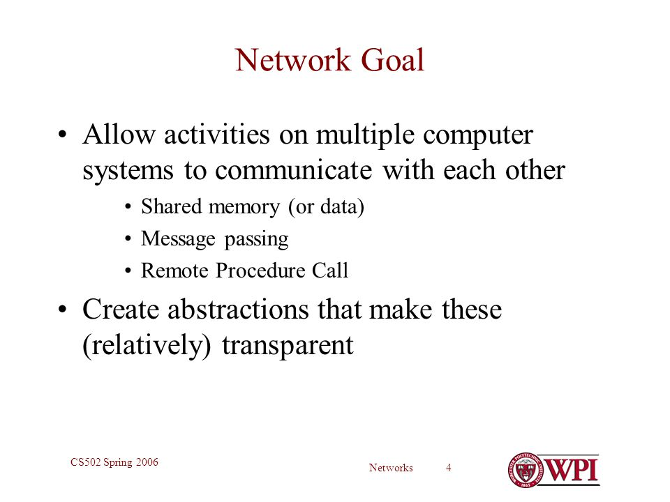 Networks 4 CS502 Spring 2006 Network Goal Allow activities on multiple computer systems to communicate with each other Shared memory (or data) Message passing Remote Procedure Call Create abstractions that make these (relatively) transparent
