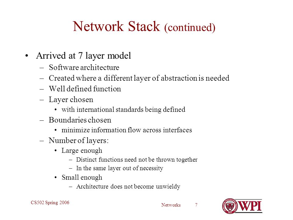 Networks 7 CS502 Spring 2006 Network Stack (continued) Arrived at 7 layer model –Software architecture –Created where a different layer of abstraction is needed –Well defined function –Layer chosen with international standards being defined –Boundaries chosen minimize information flow across interfaces –Number of layers: Large enough –Distinct functions need not be thrown together –In the same layer out of necessity Small enough –Architecture does not become unwieldy