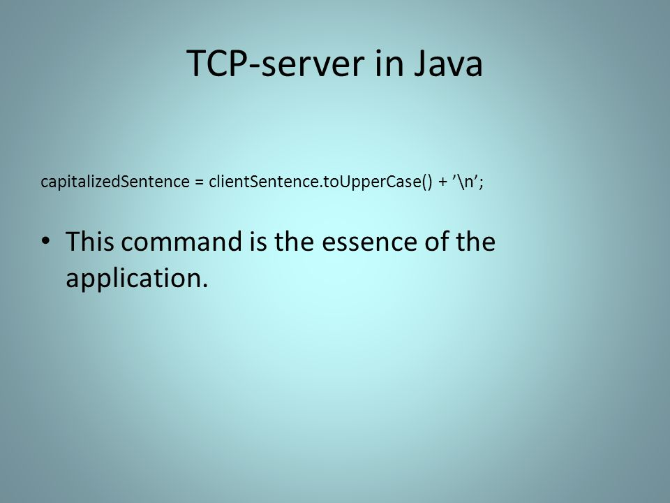 TCP-server in Java capitalizedSentence = clientSentence.toUpperCase() + '\n'; This command is the essence of the application.