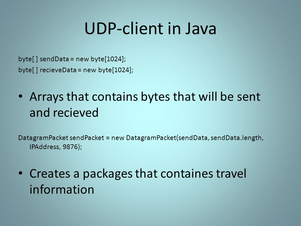 UDP-client in Java byte[ ] sendData = new byte[1024]; byte[ ] recieveData = new byte[1024]; Arrays that contains bytes that will be sent and recieved DatagramPacket sendPacket = new DatagramPacket(sendData, sendData.length, IPAddress, 9876); Creates a packages that containes travel information