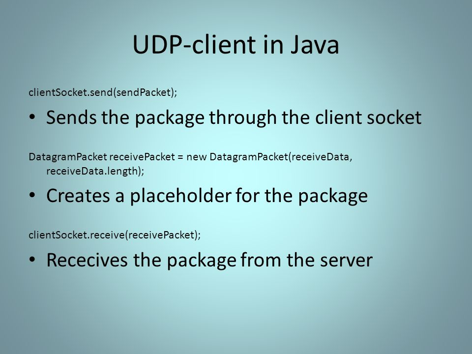 UDP-client in Java clientSocket.send(sendPacket); Sends the package through the client socket DatagramPacket receivePacket = new DatagramPacket(receiveData, receiveData.length); Creates a placeholder for the package clientSocket.receive(receivePacket); Rececives the package from the server