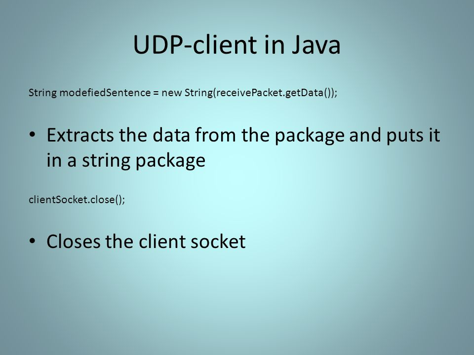 UDP-client in Java String modefiedSentence = new String(receivePacket.getData()); Extracts the data from the package and puts it in a string package clientSocket.close(); Closes the client socket