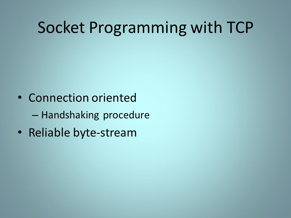 Socket Programming with TCP Connection oriented – Handshaking procedure Reliable byte-stream