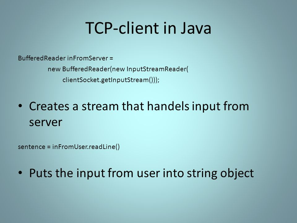 TCP-client in Java BufferedReader inFromServer = new BufferedReader(new InputStreamReader( clientSocket.getInputStream())); Creates a stream that handels input from server sentence = inFromUser.readLine() Puts the input from user into string object