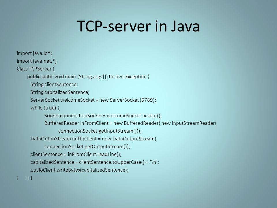 TCP-server in Java import java.io*; import java.net.*; Class TCPServer { public static void main (String argv[]) throws Exception { String clientSentence; String capitalizedSentence; ServerSocket welcomeSocket = new ServerSocket (6789); while (true) { Socket connenctionSocket = welcomeSocket.accept(); BufferedReader inFromClient = new BufferedReader( new InputStreamReader( connectionSocket.getInputStream())); DataOutpuStream outToClient = new DataOutputStream( connectionSocket.getOutputStream()); clientSentence = inFromClient.readLine(); capitalizedSentence = clientSentence.toUpperCase() + '\n'; outToClient.writeBytes(capitalizedSentence); }}}