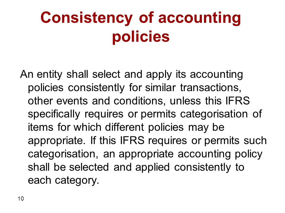 10 Consistency of accounting policies An entity shall select and apply its accounting policies consistently for similar transactions, other events and conditions, unless this IFRS specifically requires or permits categorisation of items for which different policies may be appropriate.
