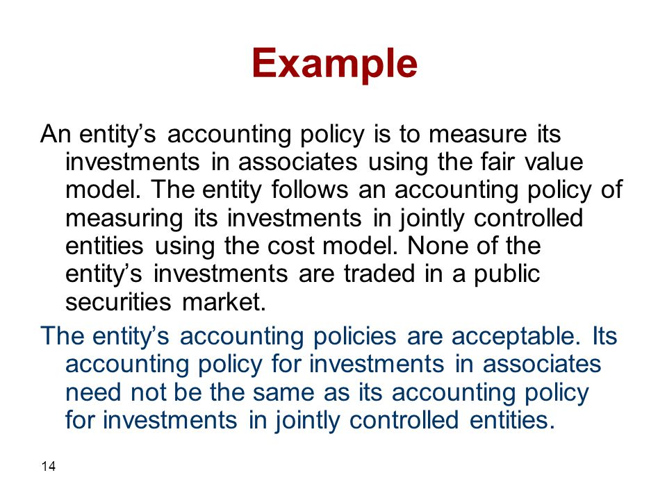 14 Example An entity's accounting policy is to measure its investments in associates using the fair value model.