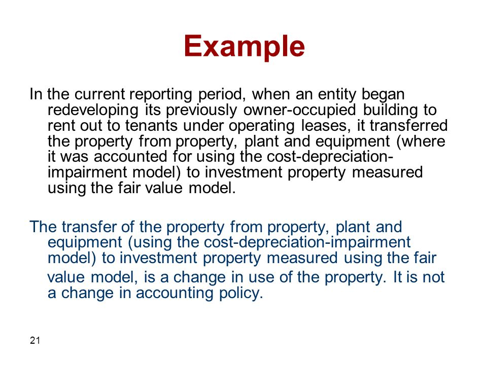 21 Example In the current reporting period, when an entity began redeveloping its previously owner-occupied building to rent out to tenants under operating leases, it transferred the property from property, plant and equipment (where it was accounted for using the cost-depreciation- impairment model) to investment property measured using the fair value model.
