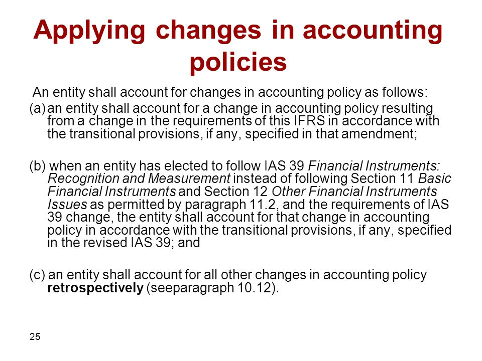 25 Applying changes in accounting policies An entity shall account for changes in accounting policy as follows: (a)an entity shall account for a change in accounting policy resulting from a change in the requirements of this IFRS in accordance with the transitional provisions, if any, specified in that amendment; (b) when an entity has elected to follow IAS 39 Financial Instruments: Recognition and Measurement instead of following Section 11 Basic Financial Instruments and Section 12 Other Financial Instruments Issues as permitted by paragraph 11.2, and the requirements of IAS 39 change, the entity shall account for that change in accounting policy in accordance with the transitional provisions, if any, specified in the revised IAS 39; and (c) an entity shall account for all other changes in accounting policy retrospectively (seeparagraph 10.12).