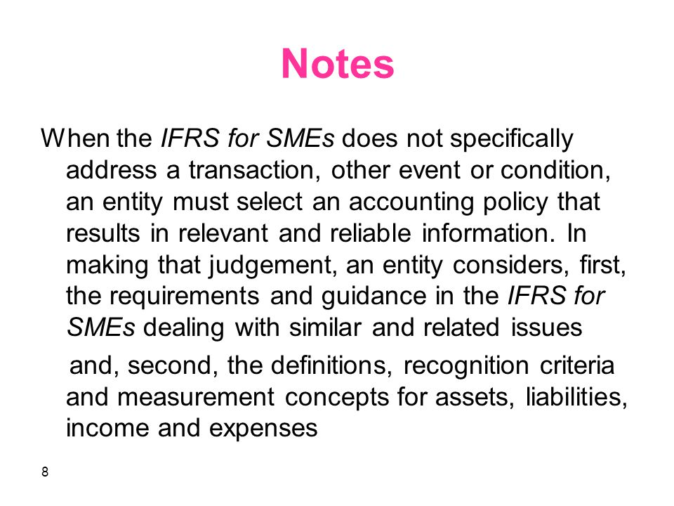 8 Notes When the IFRS for SMEs does not specifically address a transaction, other event or condition, an entity must select an accounting policy that results in relevant and reliable information.