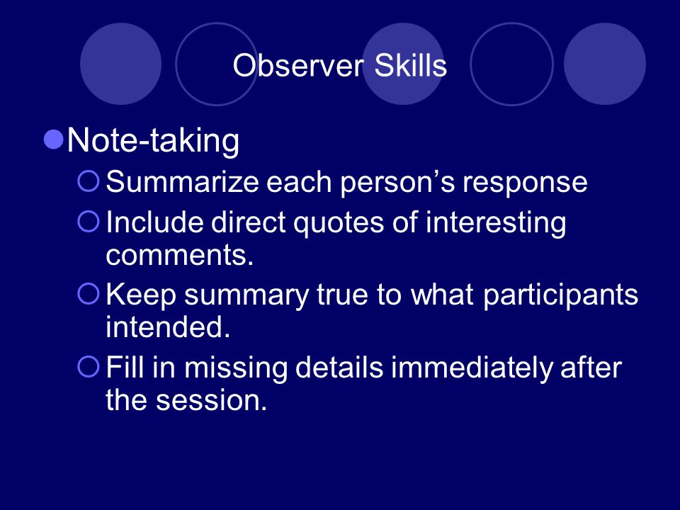 Observer Skills Note-taking  Summarize each person's response  Include direct quotes of interesting comments.