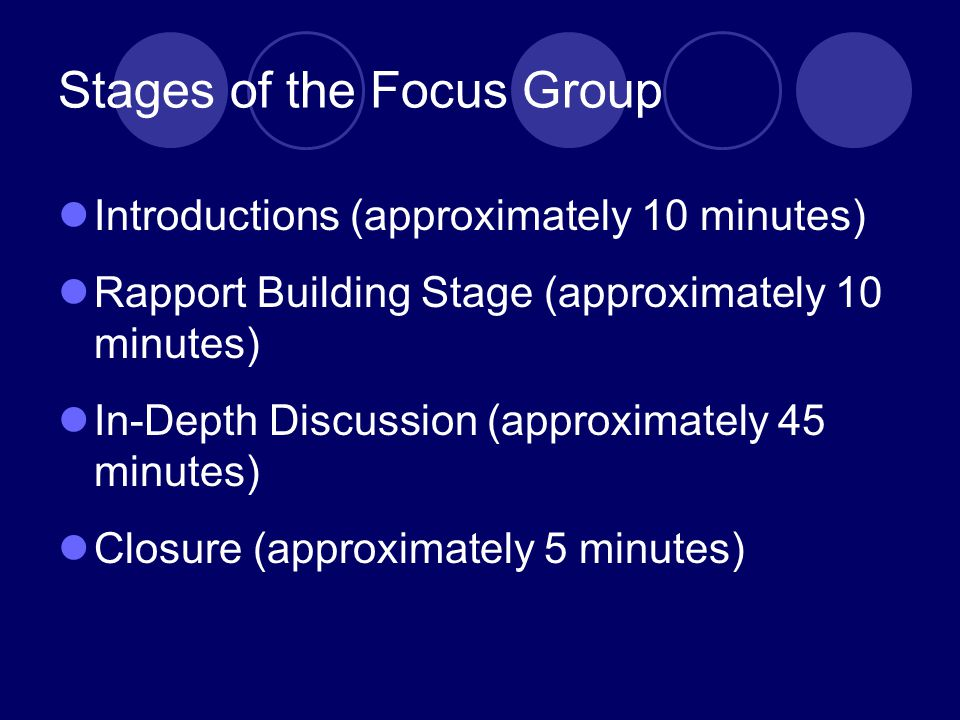 Stages of the Focus Group Introductions (approximately 10 minutes) Rapport Building Stage (approximately 10 minutes) In-Depth Discussion (approximately 45 minutes) Closure (approximately 5 minutes)