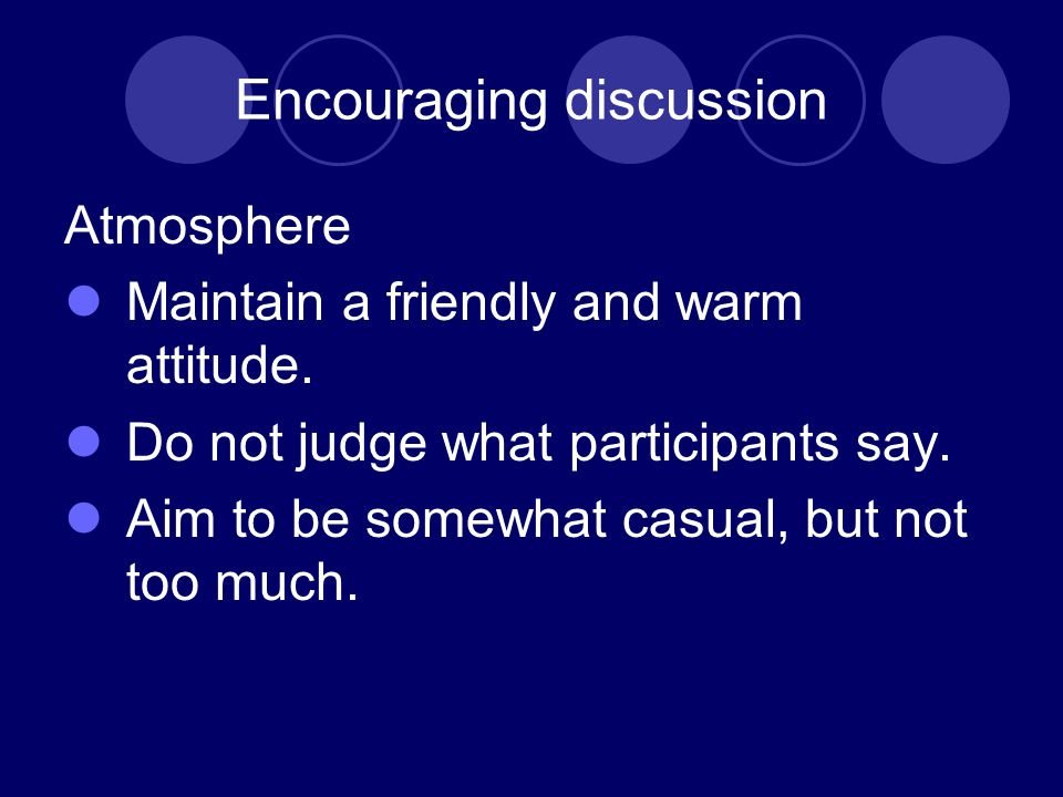 Encouraging discussion Atmosphere Maintain a friendly and warm attitude.