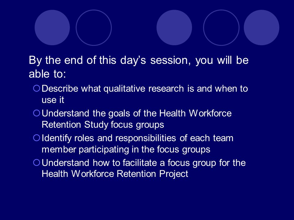 By the end of this day's session, you will be able to:  Describe what qualitative research is and when to use it  Understand the goals of the Health Workforce Retention Study focus groups  Identify roles and responsibilities of each team member participating in the focus groups  Understand how to facilitate a focus group for the Health Workforce Retention Project