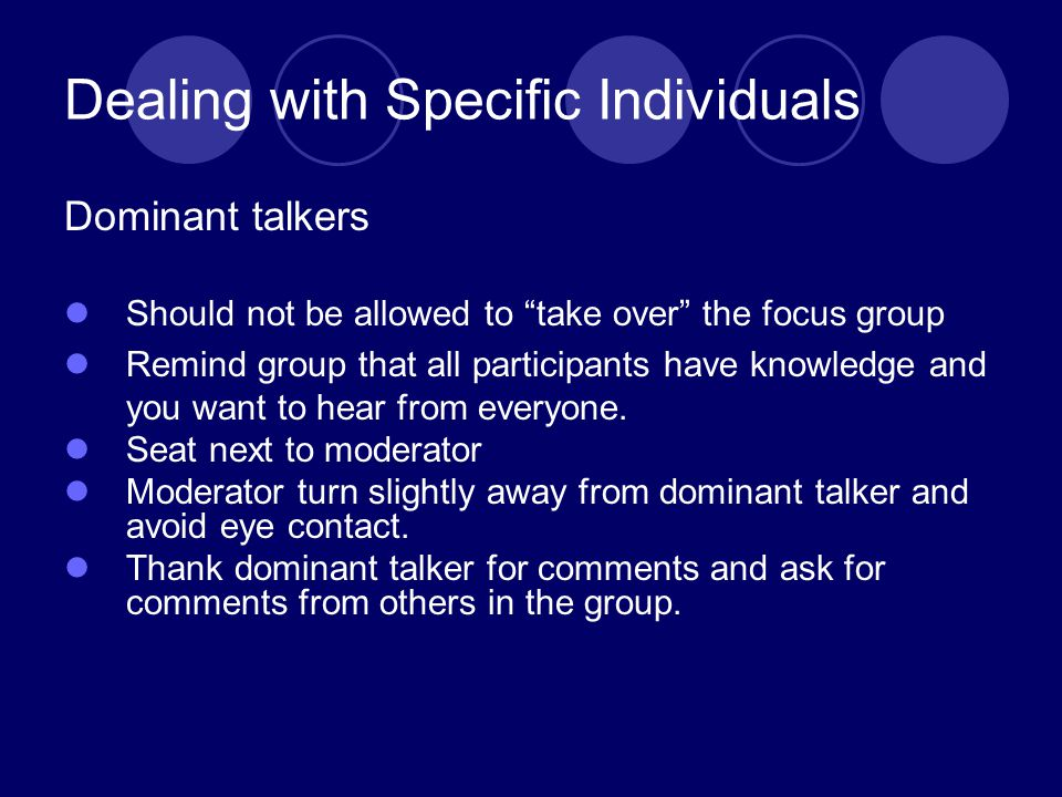 Dealing with Specific Individuals Dominant talkers Should not be allowed to take over the focus group Remind group that all participants have knowledge and you want to hear from everyone.