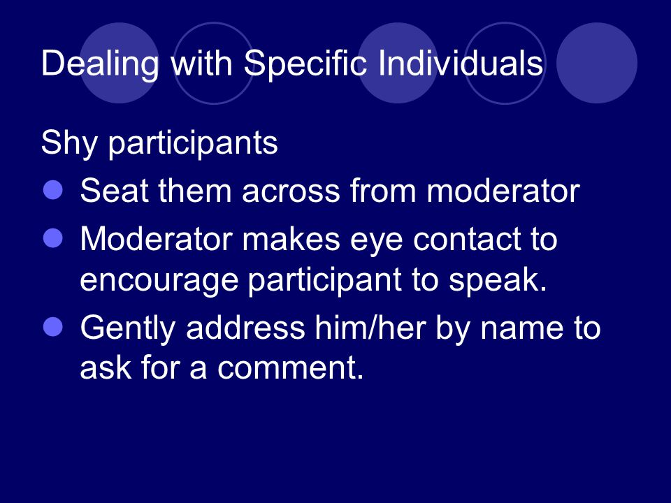 Dealing with Specific Individuals Shy participants Seat them across from moderator Moderator makes eye contact to encourage participant to speak.