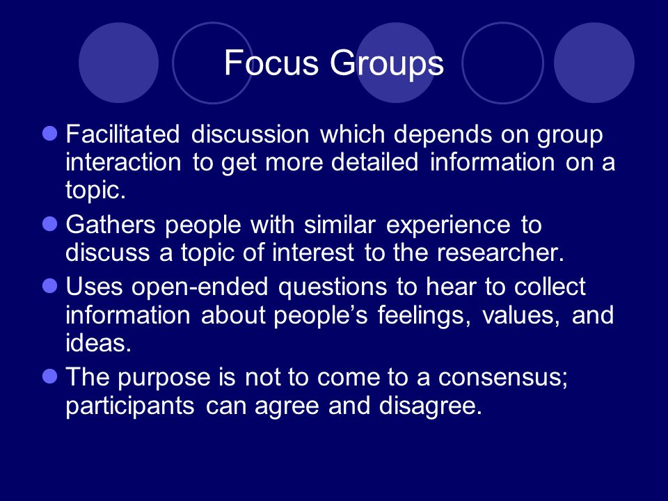Focus Groups Facilitated discussion which depends on group interaction to get more detailed information on a topic.