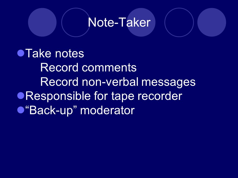 Note-Taker Take notes Record comments Record non-verbal messages Responsible for tape recorder Back-up moderator