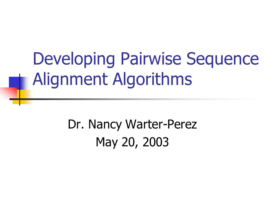 Developing Pairwise Sequence Alignment Algorithms Dr. Nancy Warter-Perez May 20, 2003