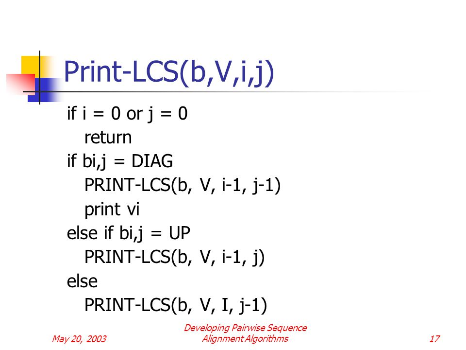 May 20, 2003 Developing Pairwise Sequence Alignment Algorithms17 Print-LCS(b,V,i,j) if i = 0 or j = 0 return if bi,j = DIAG PRINT-LCS(b, V, i-1, j-1) print vi else if bi,j = UP PRINT-LCS(b, V, i-1, j) else PRINT-LCS(b, V, I, j-1)