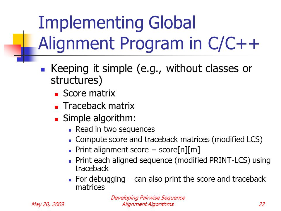 May 20, 2003 Developing Pairwise Sequence Alignment Algorithms22 Implementing Global Alignment Program in C/C++ Keeping it simple (e.g., without classes or structures) Score matrix Traceback matrix Simple algorithm: Read in two sequences Compute score and traceback matrices (modified LCS) Print alignment score = score[n][m] Print each aligned sequence (modified PRINT-LCS) using traceback For debugging – can also print the score and traceback matrices