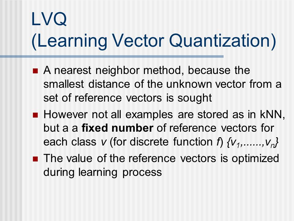 LVQ (Learning Vector Quantization) A nearest neighbor method, because the smallest distance of the unknown vector from a set of reference vectors is sought However not all examples are stored as in kNN, but a a fixed number of reference vectors for each class v (for discrete function f) {v 1,......,v n } The value of the reference vectors is optimized during learning process