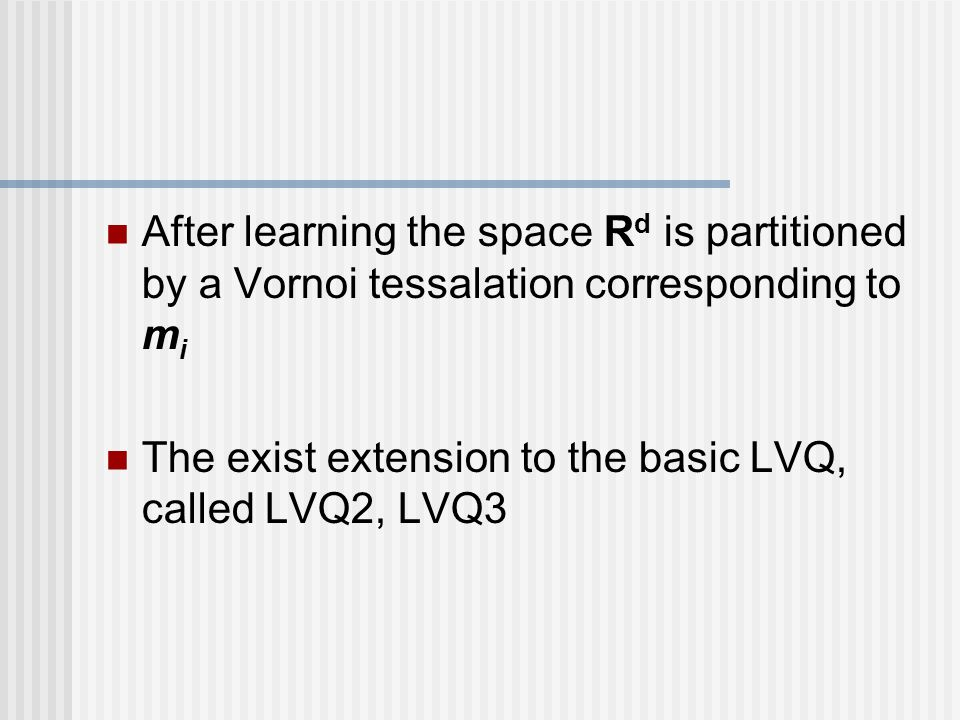 After learning the space R d is partitioned by a Vornoi tessalation corresponding to m i The exist extension to the basic LVQ, called LVQ2, LVQ3