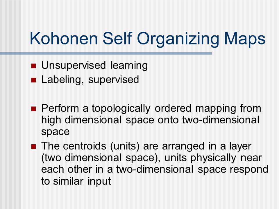 Kohonen Self Organizing Maps Unsupervised learning Labeling, supervised Perform a topologically ordered mapping from high dimensional space onto two-dimensional space The centroids (units) are arranged in a layer (two dimensional space), units physically near each other in a two-dimensional space respond to similar input
