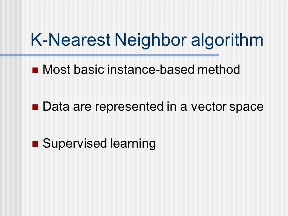 K-Nearest Neighbor algorithm Most basic instance-based method Data are represented in a vector space Supervised learning