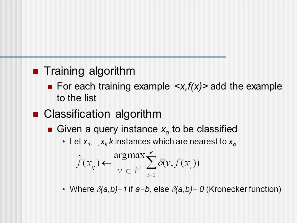 Training algorithm For each training example add the example to the list Classification algorithm Given a query instance x q to be classified Let x 1,..,x k k instances which are nearest to x q Where  (a,b)=1 if a=b, else  (a,b)= 0 (Kronecker function)