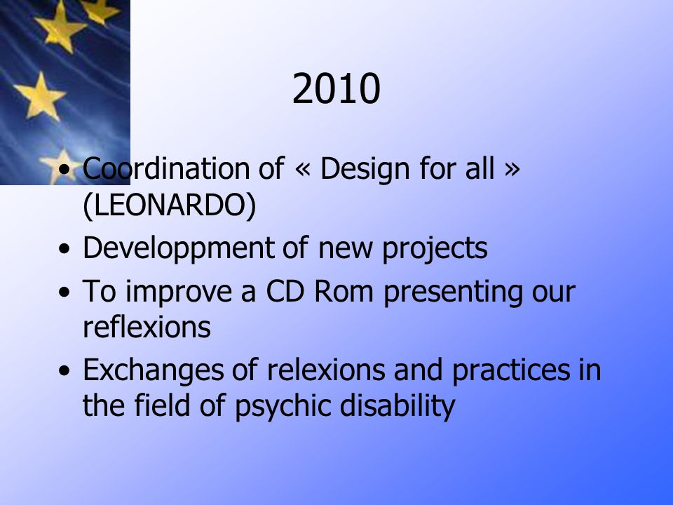 2010 Coordination of « Design for all » (LEONARDO) Developpment of new projects To improve a CD Rom presenting our reflexions Exchanges of relexions and practices in the field of psychic disability