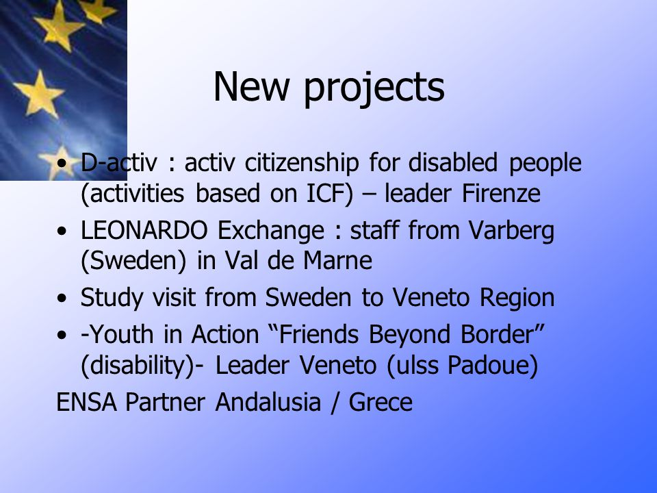 New projects D-activ : activ citizenship for disabled people (activities based on ICF) – leader Firenze LEONARDO Exchange : staff from Varberg (Sweden) in Val de Marne Study visit from Sweden to Veneto Region -Youth in Action Friends Beyond Border (disability)- Leader Veneto (ulss Padoue) ENSA Partner Andalusia / Grece