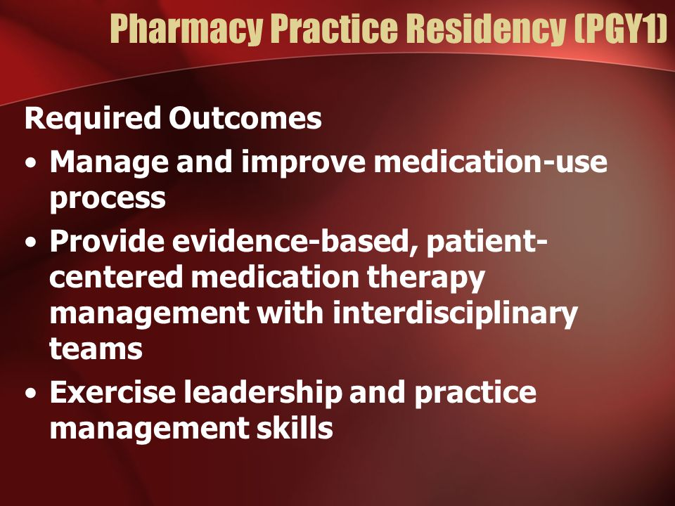 Pharmacy Practice Residency (PGY1) Required Outcomes Manage and improve medication-use process Provide evidence-based, patient- centered medication therapy management with interdisciplinary teams Exercise leadership and practice management skills