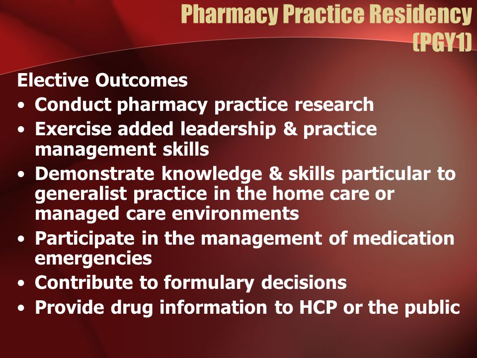 Pharmacy Practice Residency (PGY1) Elective Outcomes Conduct pharmacy practice research Exercise added leadership & practice management skills Demonstrate knowledge & skills particular to generalist practice in the home care or managed care environments Participate in the management of medication emergencies Contribute to formulary decisions Provide drug information to HCP or the public