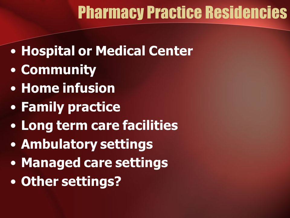 Pharmacy Practice Residencies Hospital or Medical Center Community Home infusion Family practice Long term care facilities Ambulatory settings Managed care settings Other settings