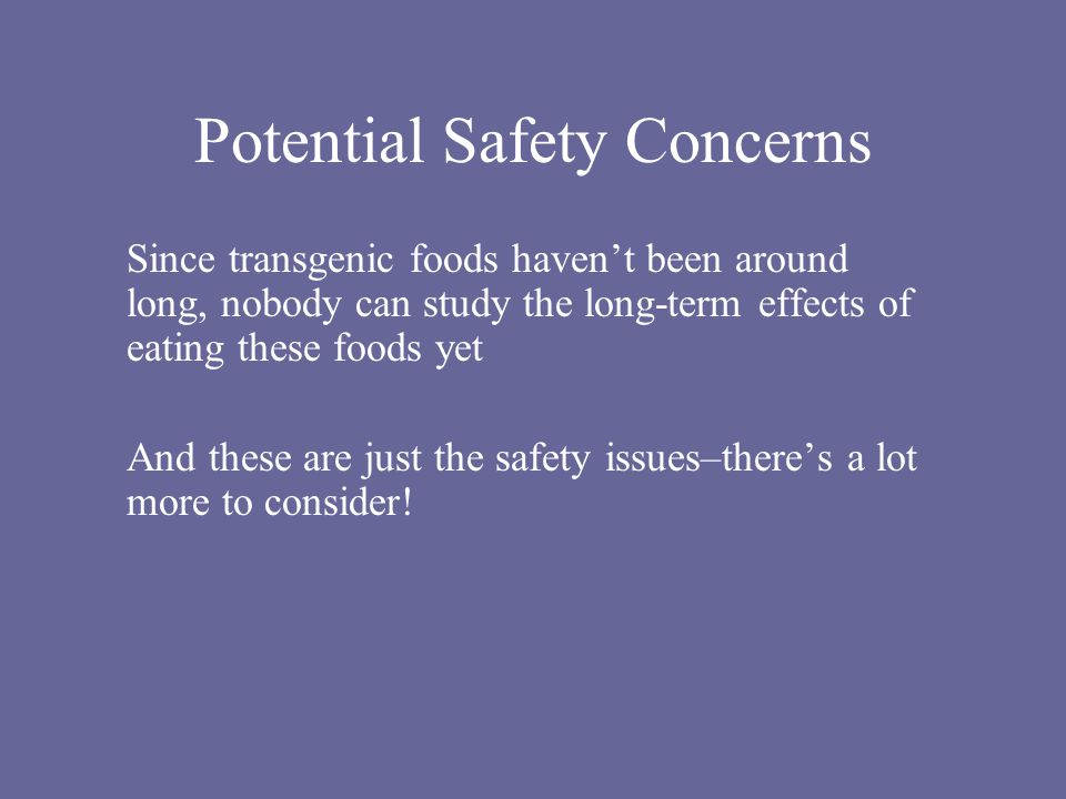 Potential Safety Concerns Since transgenic foods haven't been around long, nobody can study the long-term effects of eating these foods yet And these are just the safety issues–there's a lot more to consider!