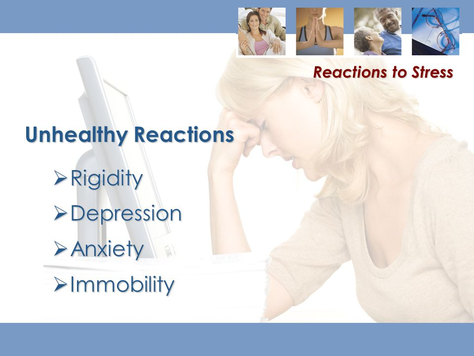  Rigidity  Depression  Anxiety  Immobility Unhealthy Reactions Reactions to Stress