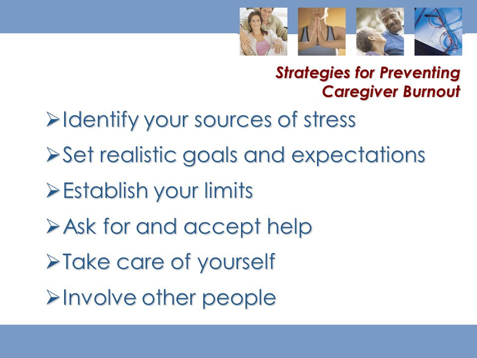  Identify your sources of stress  Set realistic goals and expectations  Establish your limits  Ask for and accept help  Take care of yourself  Involve other people Strategies for Preventing Caregiver Burnout