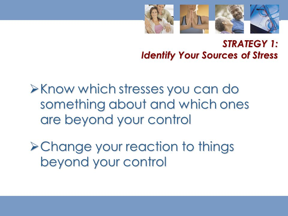 Know which stresses you can do something about and which ones are beyond your control  Change your reaction to things beyond your control STRATEGY 1: Identify Your Sources of Stress