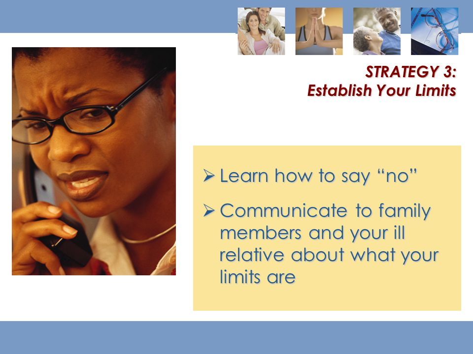  Learn how to say no  Communicate to family members and your ill relative about what your limits are STRATEGY 3: Establish Your Limits