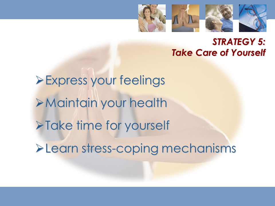  Express your feelings  Maintain your health  Take time for yourself  Learn stress-coping mechanisms STRATEGY 5: Take Care of Yourself