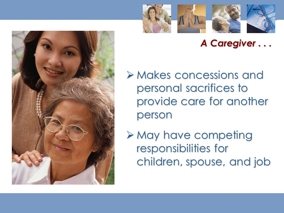 Makes concessions and personal sacrifices to provide care for another person  May have competing responsibilities for children, spouse, and job A Caregiver...