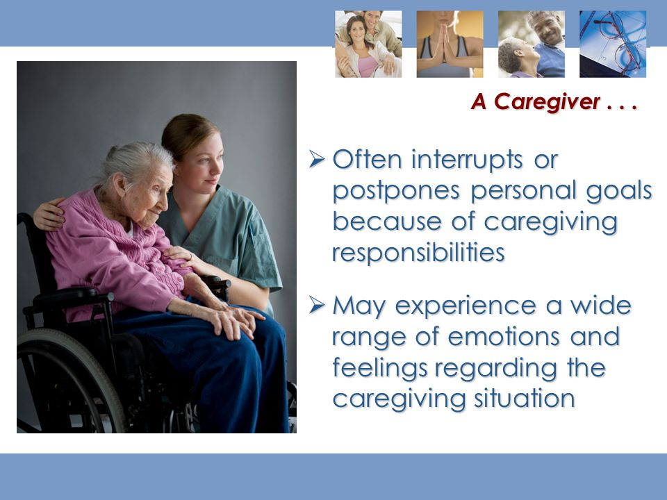  Often interrupts or postpones personal goals because of caregiving responsibilities  May experience a wide range of emotions and feelings regarding the caregiving situation A Caregiver...