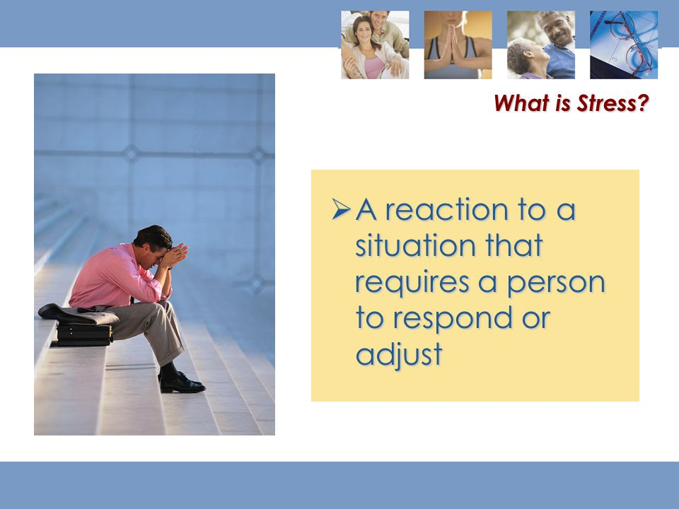  A reaction to a situation that requires a person to respond or adjust What is Stress