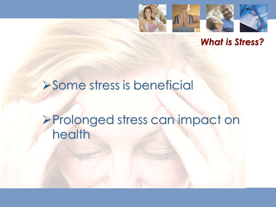  Some stress is beneficial  Prolonged stress can impact on health