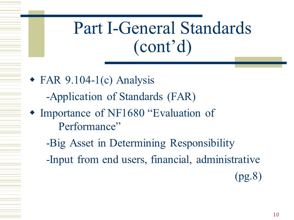 10 Part I-General Standards (cont'd)  FAR (c) Analysis -Application of Standards (FAR)  Importance of NF1680 Evaluation of Performance -Big Asset in Determining Responsibility -Input from end users, financial, administrative (pg.8)
