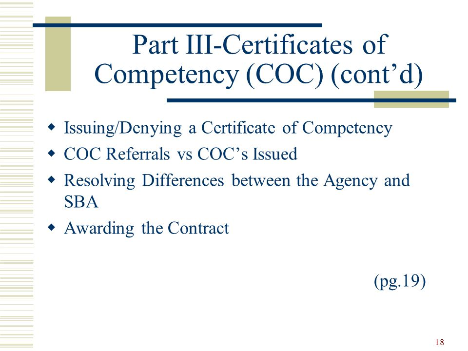 18 Part III-Certificates of Competency (COC) (cont'd)  Issuing/Denying a Certificate of Competency  COC Referrals vs COC's Issued  Resolving Differences between the Agency and SBA  Awarding the Contract (pg.19)