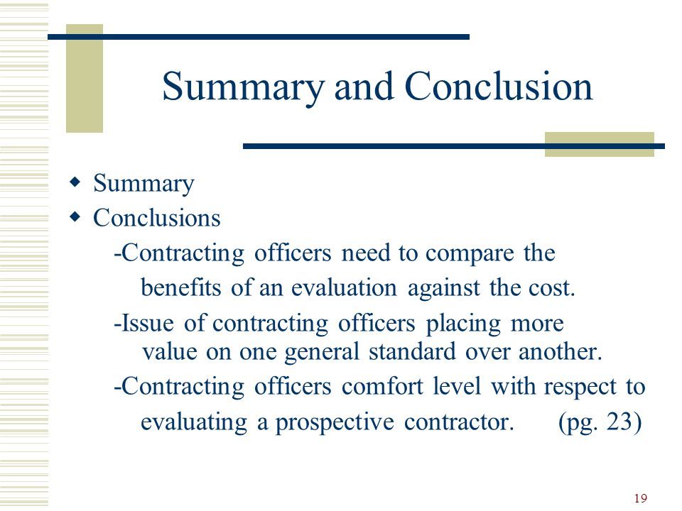 19 Summary and Conclusion  Summary  Conclusions -Contracting officers need to compare the benefits of an evaluation against the cost.